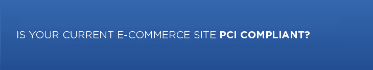 Is your current e-commerce site PCI compliant?